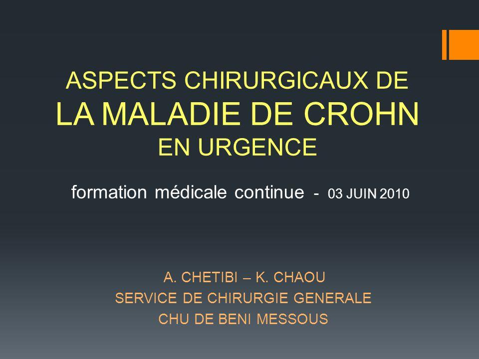 A. CHETIBI – K. CHAOU SERVICE DE CHIRURGIE GENERALE CHU DE BENI MESSOUS ASPECTS CHIRURGICAUX DE LA MALADIE DE CROHN EN URGENCE formation médicale cont