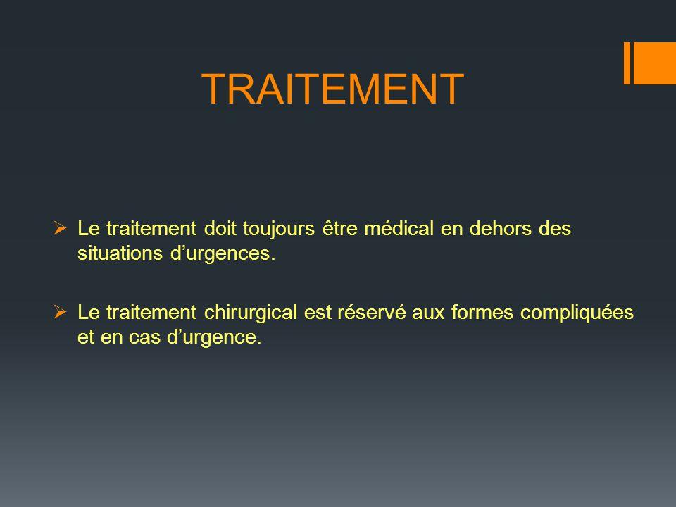 TRAITEMENT Le traitement doit toujours être médical en dehors des situations durgences. Le traitement chirurgical est réservé aux formes compliquées e