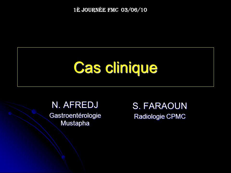 Cas clinique 1è Journée FMC 03/06/10 N. AFREDJ Gastroentérologie Mustapha S. FARAOUN Radiologie CPMC