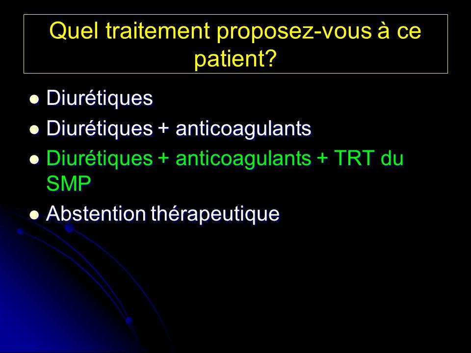 Quel traitement proposez-vous à ce patient? Diurétiques Diurétiques Diurétiques + anticoagulants Diurétiques + anticoagulants Diurétiques + anticoagul