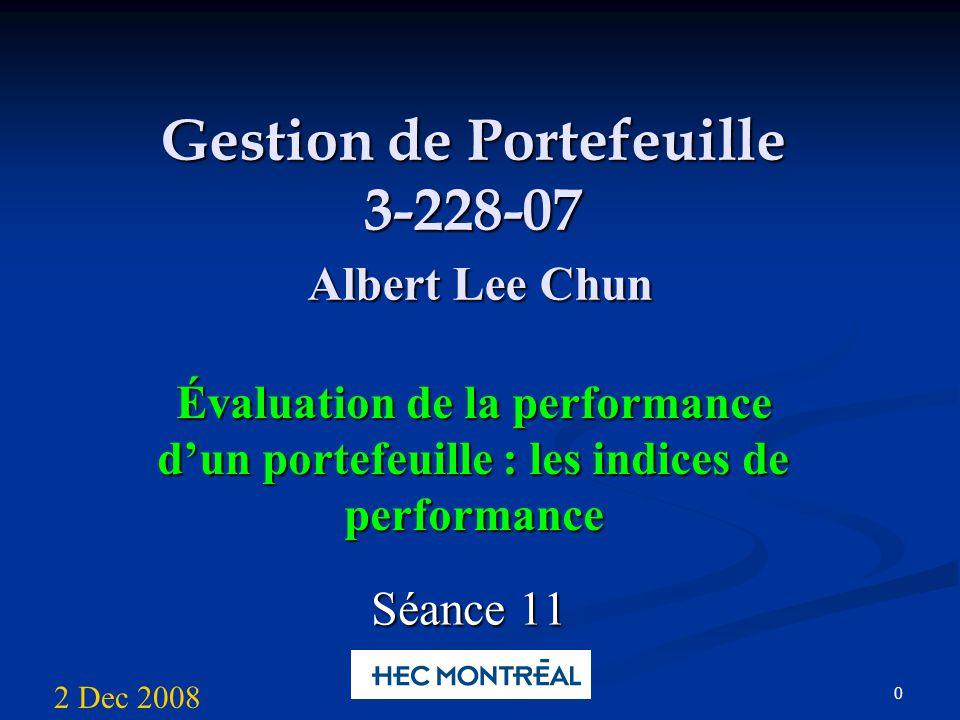 0 Gestion de Portefeuille 3-228-07 Albert Lee Chun Évaluation de la performance dun portefeuille : les indices de performance Séance 11 2 Dec 2008