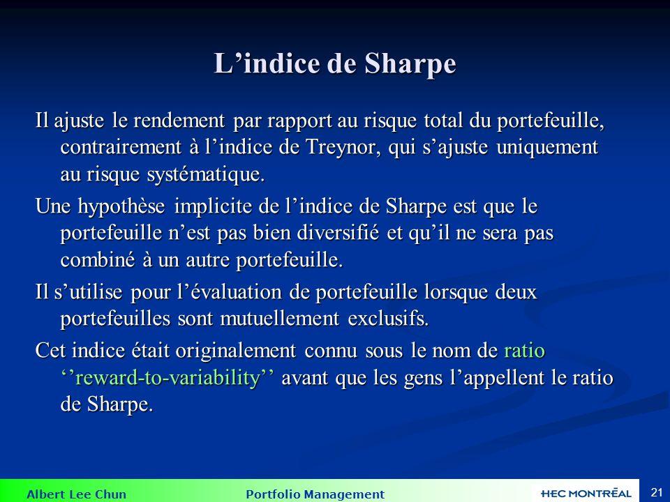 Albert Lee Chun Portfolio Management 21 Lindice de Sharpe Il ajuste le rendement par rapport au risque total du portefeuille, contrairement à lindice