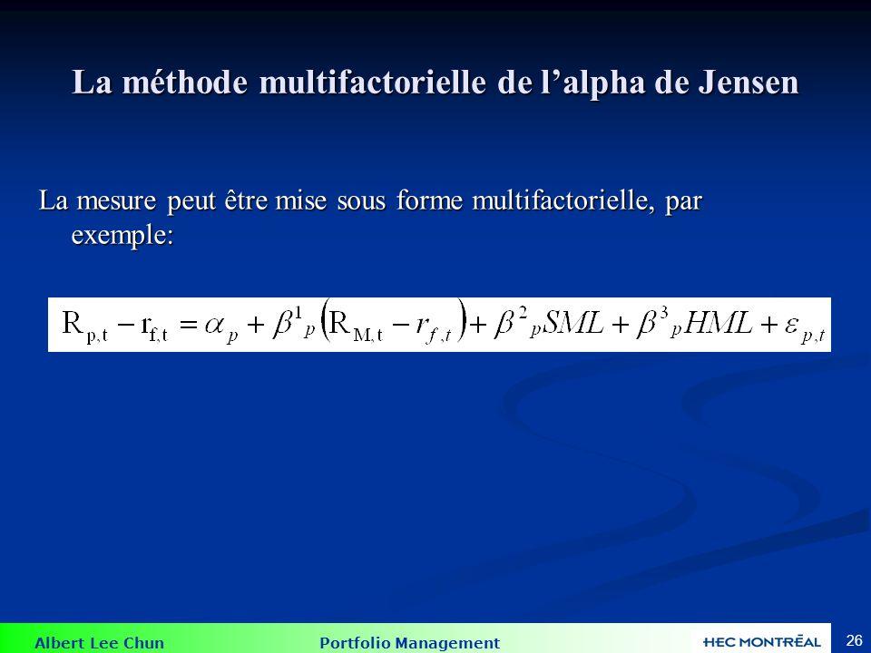 Albert Lee Chun Portfolio Management 26 La méthode multifactorielle de lalpha de Jensen La mesure peut être mise sous forme multifactorielle, par exem