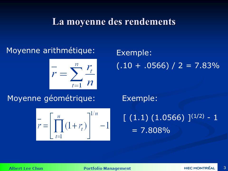 Albert Lee Chun Portfolio Management 3 La moyenne des rendements Moyenne arithmétique: Moyenne géométrique: Exemple: (.10 +.0566) / 2 = 7.83% [ (1.1)