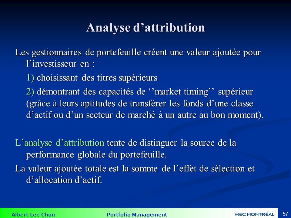 Albert Lee Chun Portfolio Management 57 Analyse dattribution Les gestionnaires de portefeuille créent une valeur ajoutée pour linvestisseur en : 1) ch