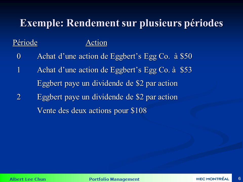 Albert Lee Chun Portfolio Management 6 Exemple: Rendement sur plusieurs périodes PériodeAction 0Achat dune action de Eggberts Egg Co. à $50 0Achat dun