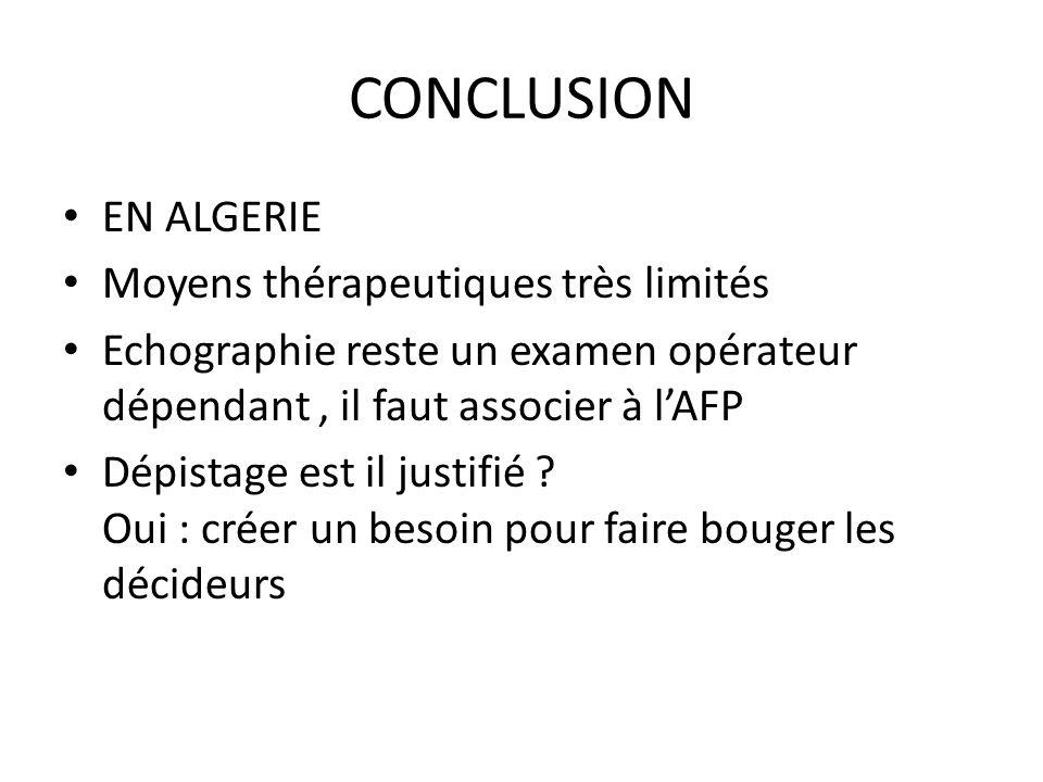 CONCLUSION EN ALGERIE Moyens thérapeutiques très limités Echographie reste un examen opérateur dépendant, il faut associer à lAFP Dépistage est il jus