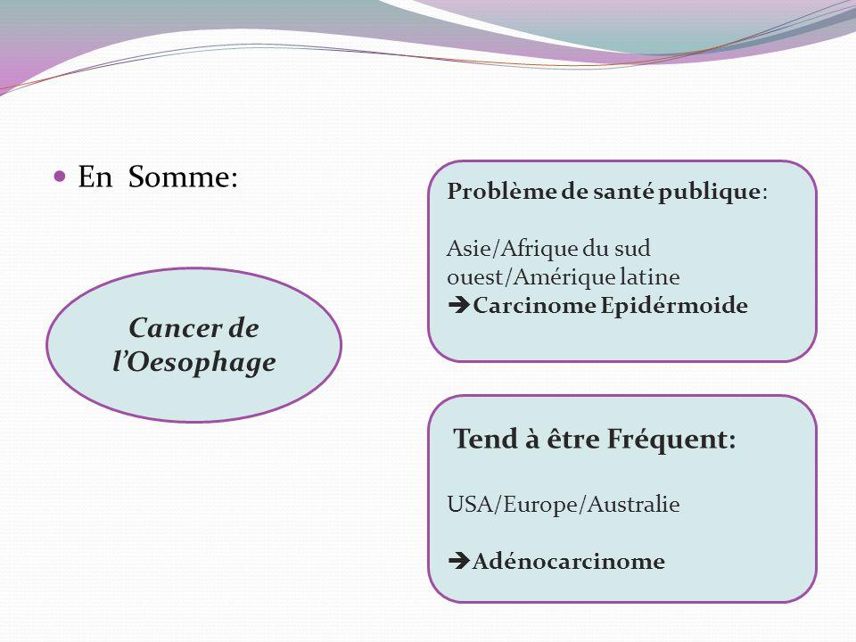 En Somme: Tend à être Fréquent: USA/Europe/Australie Adénocarcinome Problème de santé publique: Asie/Afrique du sud ouest/Amérique latine Carcinome Ep