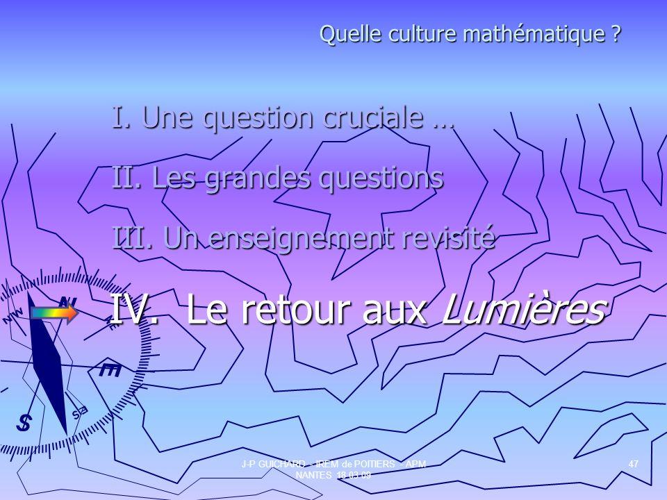 IV. Le retour aux Lumières J-P GUICHARD - IREM de POITIERS - APM NANTES 18 03 09 47 Quelle culture mathématique ? I. Une question cruciale … II. Les g
