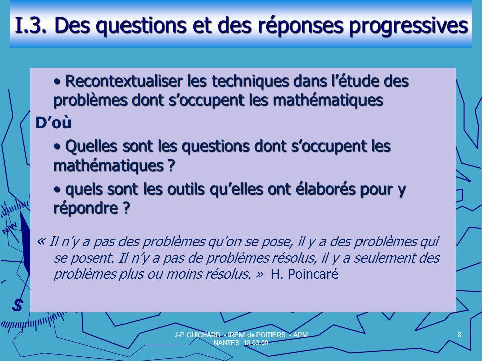 I.3. Des questions et des réponses progressives Recontextualiser les techniques dans létude des problèmes dont soccupent les mathématiques Recontextua