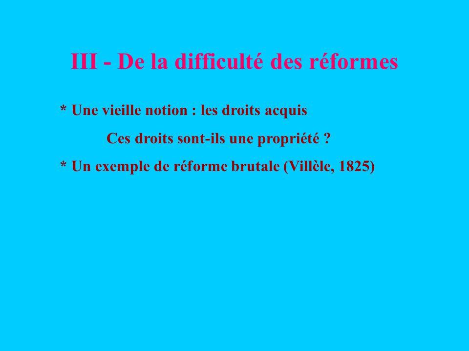 III - De la difficulté des réformes * Une vieille notion : les droits acquis Ces droits sont-ils une propriété ? * Un exemple de réforme brutale (Vill