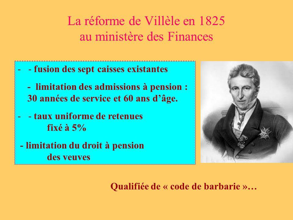 La réforme de Villèle en 1825 au ministère des Finances - - fusion des sept caisses existantes - limitation des admissions à pension : 30 années de service et 60 ans dâge.