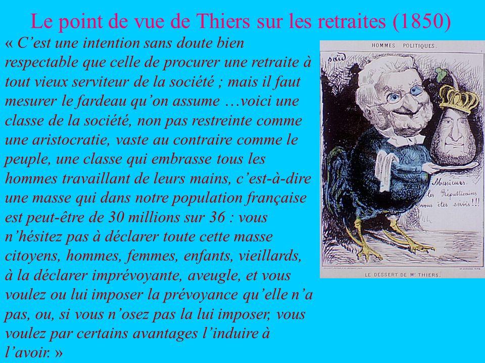Le point de vue de Thiers sur les retraites (1850) « Cest une intention sans doute bien respectable que celle de procurer une retraite à tout vieux serviteur de la société ; mais il faut mesurer le fardeau quon assume …voici une classe de la société, non pas restreinte comme une aristocratie, vaste au contraire comme le peuple, une classe qui embrasse tous les hommes travaillant de leurs mains, cest-à-dire une masse qui dans notre population française est peut-être de 30 millions sur 36 : vous nhésitez pas à déclarer toute cette masse citoyens, hommes, femmes, enfants, vieillards, à la déclarer imprévoyante, aveugle, et vous voulez ou lui imposer la prévoyance quelle na pas, ou, si vous nosez pas la lui imposer, vous voulez par certains avantages linduire à lavoir.