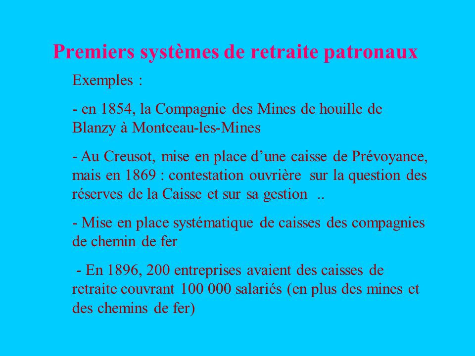 Premiers systèmes de retraite patronaux Exemples : - en 1854, la Compagnie des Mines de houille de Blanzy à Montceau-les-Mines - Au Creusot, mise en place dune caisse de Prévoyance, mais en 1869 : contestation ouvrière sur la question des réserves de la Caisse et sur sa gestion..