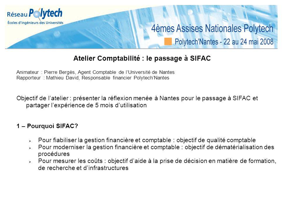Atelier Comptabilité : le passage à SIFAC Animateur : Pierre Bergès, Agent Comptable de lUniversité de Nantes Rapporteur : Mathieu David, Responsable