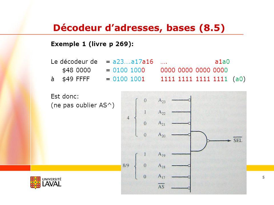 gif3002.gel.ulaval.ca 6 Décodeur dadresses, bases (8.5) Exemple 2 : 16KW de RAM, base = $30 0000 -> 14 bits de A14 à A1 car 2^14 = 16 834 Le décodeur de = a23….