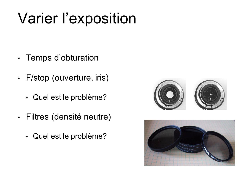 Varier lexposition Temps dobturation F/stop (ouverture, iris) Quel est le problème? Filtres (densité neutre) Quel est le problème?