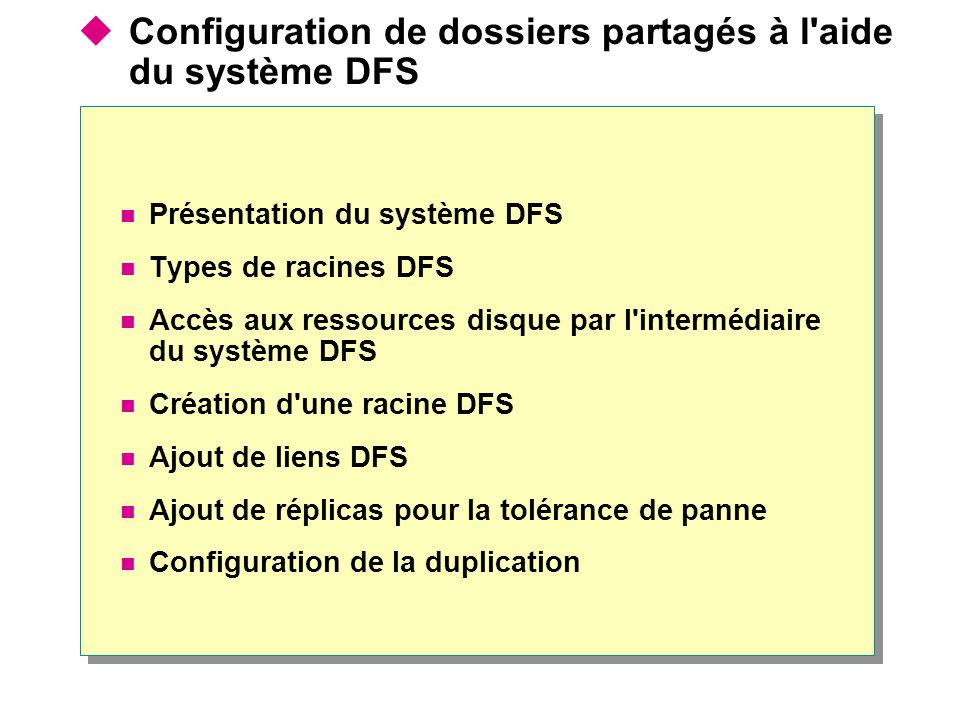 Configuration de dossiers partagés à l aide du système DFS Présentation du système DFS Types de racines DFS Accès aux ressources disque par l intermédiaire du système DFS Création d une racine DFS Ajout de liens DFS Ajout de réplicas pour la tolérance de panne Configuration de la duplication