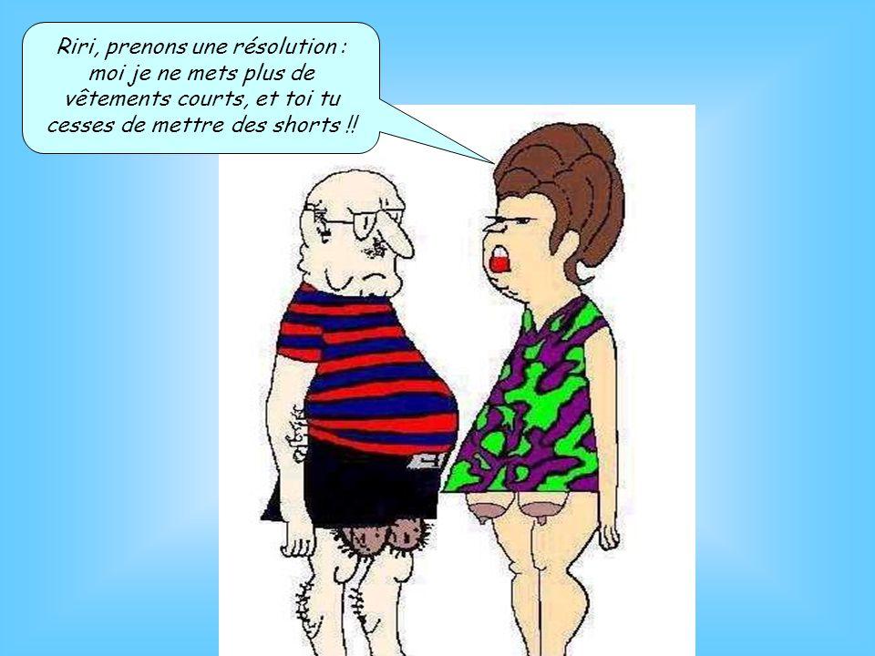 Riri, prenons une résolution : moi je ne mets plus de vêtements courts, et toi tu cesses de mettre des shorts !!
