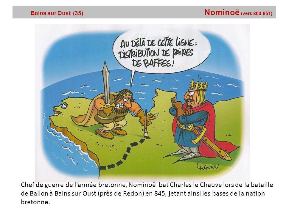 Bains sur Oust (35) Nominoë (vers 800-851) Chef de guerre de l armée bretonne, Nominoë bat Charles le Chauve lors de la bataille de Ballon à Bains sur Oust (près de Redon) en 845, jetant ainsi les bases de la nation bretonne.