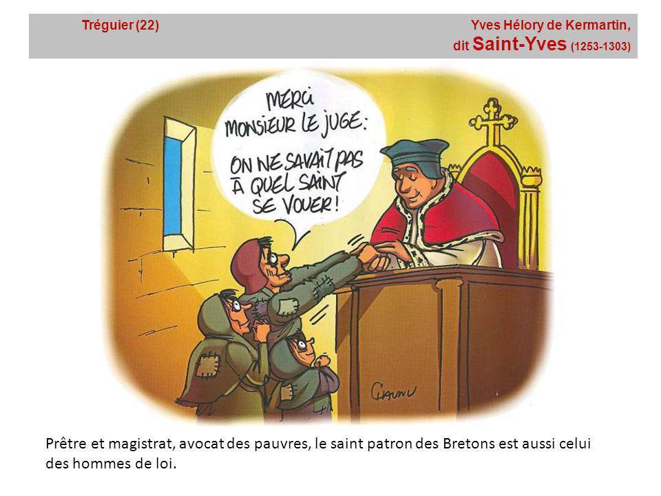 Tréguier (22) Yves Hélory de Kermartin, dit Saint-Yves (1253-1303) Prêtre et magistrat, avocat des pauvres, le saint patron des Bretons est aussi celui des hommes de loi.