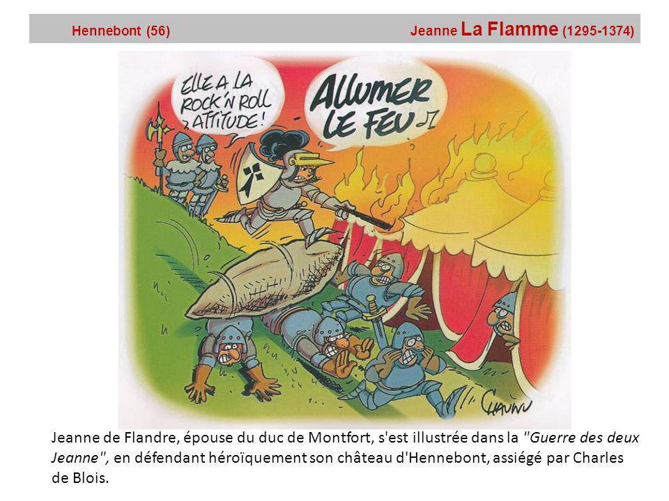 Hennebont (56) Jeanne La Flamme (1295-1374) Jeanne de Flandre, épouse du duc de Montfort, s est illustrée dans la Guerre des deux Jeanne , en défendant héroïquement son château d Hennebont, assiégé par Charles de Blois.