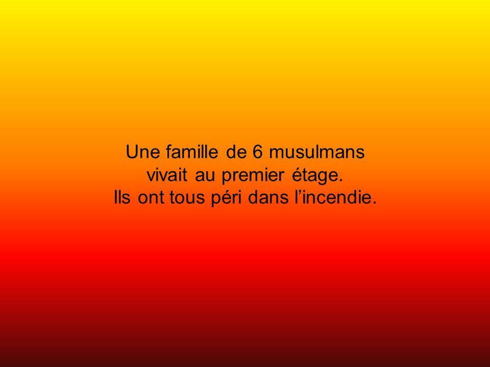 Une famille de 6 musulmans vivait au premier étage. Ils ont tous péri dans lincendie.
