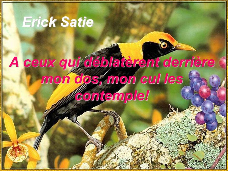 Erick Satie Erick Satie A ceux qui déblatèrent derrière mon dos, mon cul les contemple!