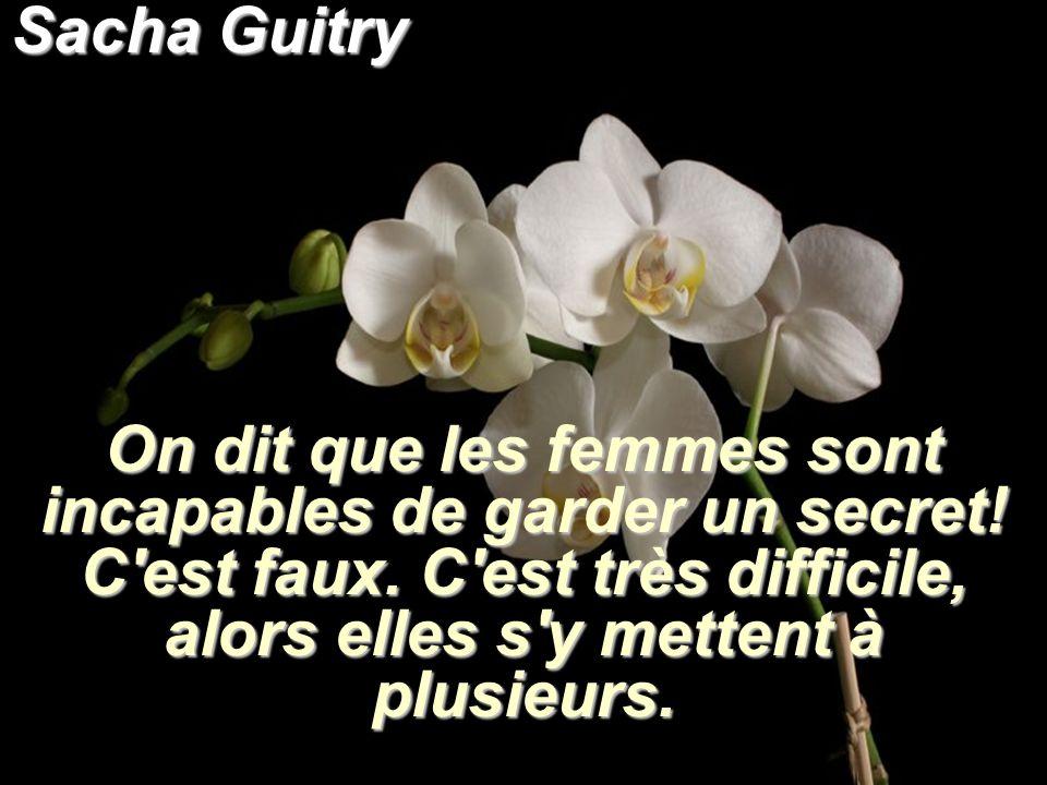 Sacha Guitry On dit que les femmes sont incapables de garder un secret! C'est faux. C'est très difficile, alors elles s'y mettent à plusieurs.