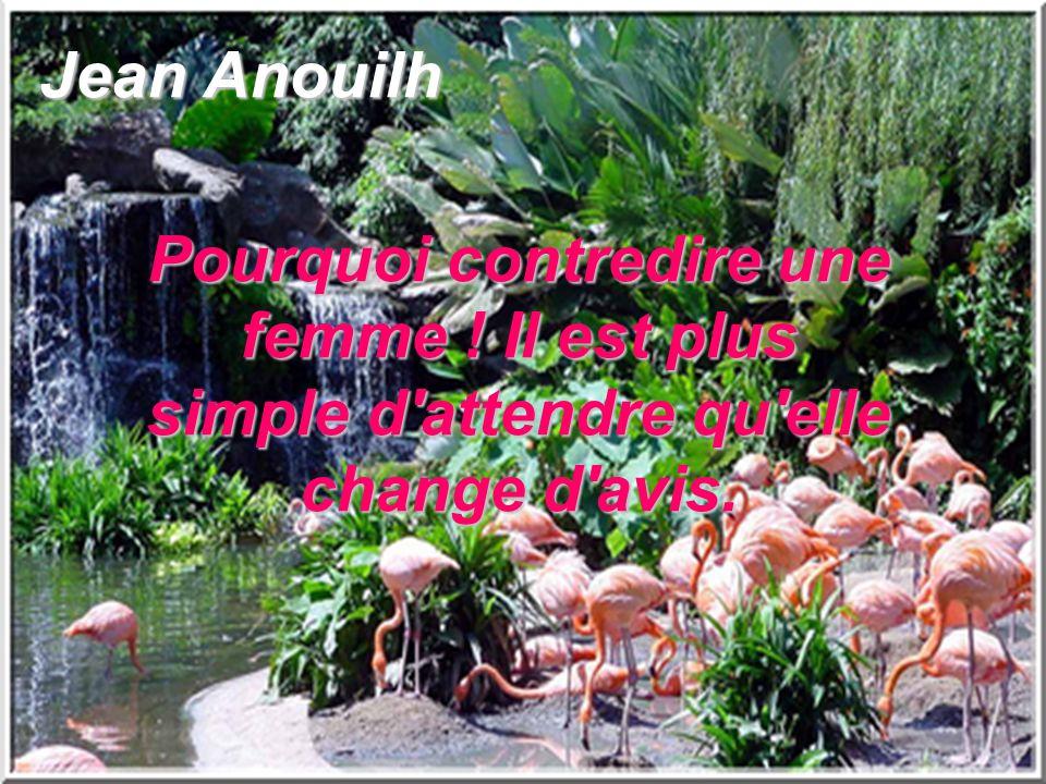 Jean Anouilh Pourquoi contredire une femme ! Il est plus simple d'attendre qu'elle change d'avis.