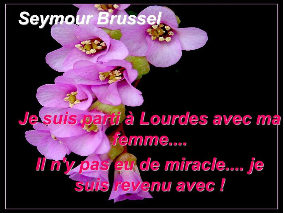 Seymour Brussel Je suis parti à Lourdes avec ma femme.... Il n'y pas eu de miracle.... je suis revenu avec !