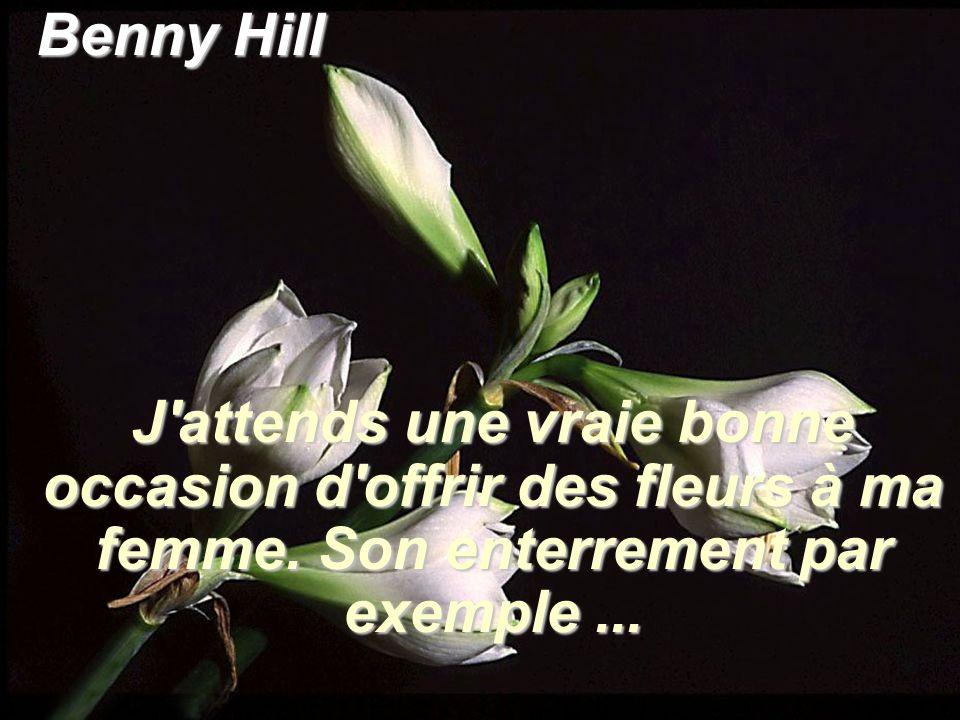 Benny Hill J'attends une vraie bonne occasion d'offrir des fleurs à ma femme. Son enterrement par exemple...