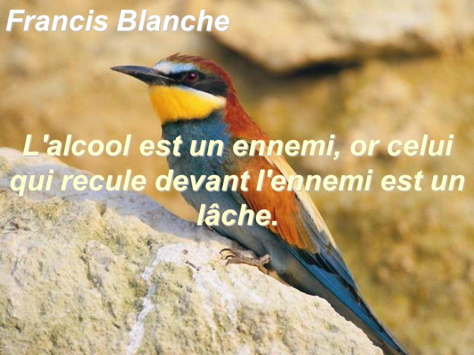 Francis Blanche L'alcool est un ennemi, or celui qui recule devant l'ennemi est un lâche.
