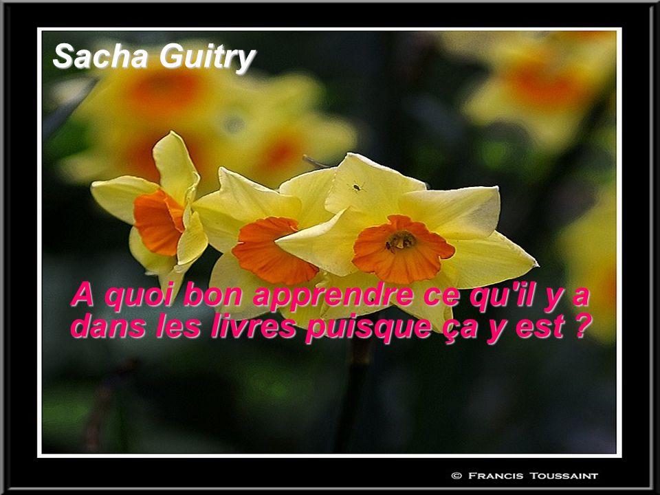 Sacha Guitry A quoi bon apprendre ce qu'il y a dans les livres puisque ça y est ?