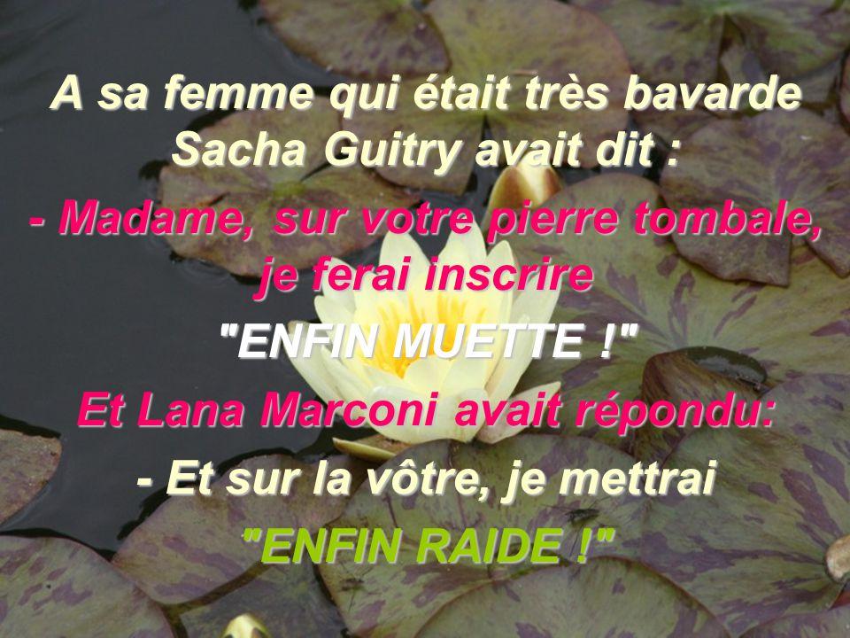 A sa femme qui était très bavarde Sacha Guitry avait dit : - Madame, sur votre pierre tombale, je ferai inscrire