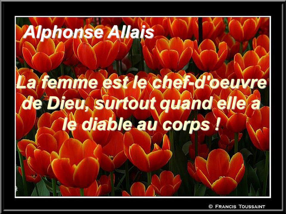 Alphonse Allais Alphonse Allais La femme est le chef-d'oeuvre de Dieu, surtout quand elle a le diable au corps !