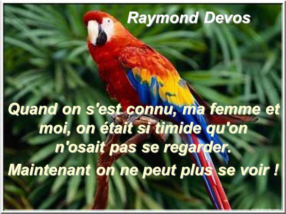 Raymond Devos Raymond Devos Quand on s'est connu, ma femme et moi, on était si timide qu'on n'osait pas se regarder. Maintenant on ne peut plus se voi