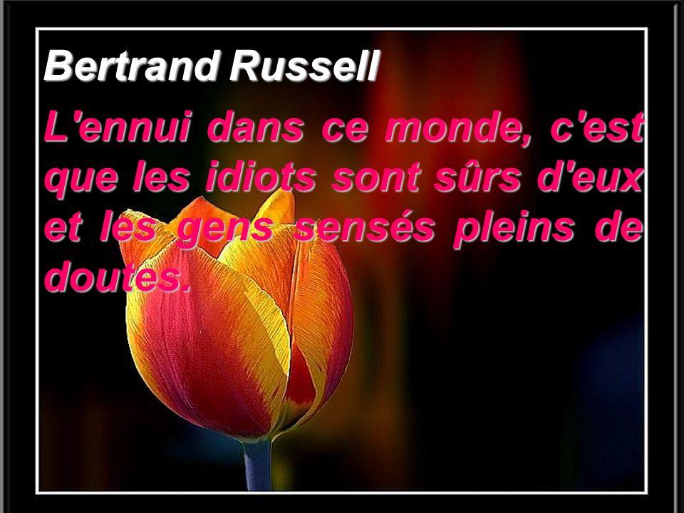 Bertrand Russell L'ennui dans ce monde, c'est que les idiots sont sûrs d'eux et les gens sensés pleins de doutes.