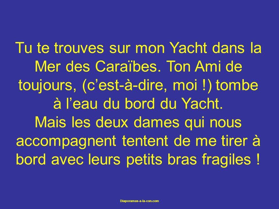 Diaporamas-a-la-con.com Tu te trouves sur mon Yacht dans la Mer des Caraïbes. Ton Ami de toujours, (cest-à-dire, moi !) tombe à leau du bord du Yacht.