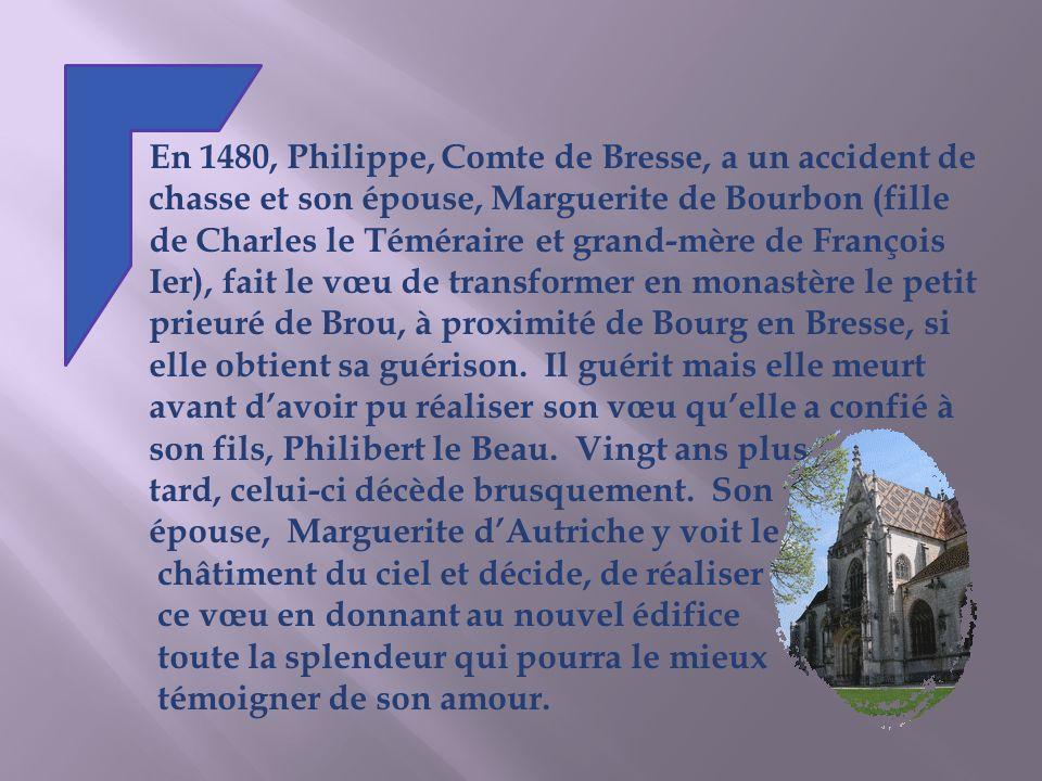 En 1480, Philippe, Comte de Bresse, a un accident de chasse et son épouse, Marguerite de Bourbon (fille de Charles le Téméraire et grand-mère de François Ier), fait le vœu de transformer en monastère le petit prieuré de Brou, à proximité de Bourg en Bresse, si elle obtient sa guérison.