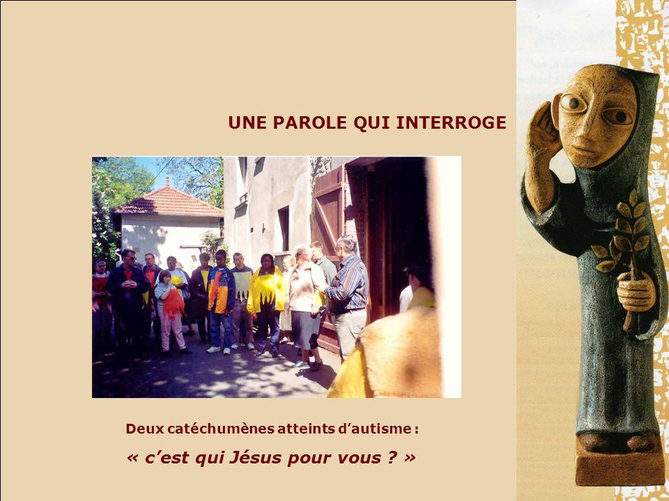 UNE PAROLE QUI INTERROGE Deux catéchumènes atteints dautisme : « cest qui Jésus pour vous »