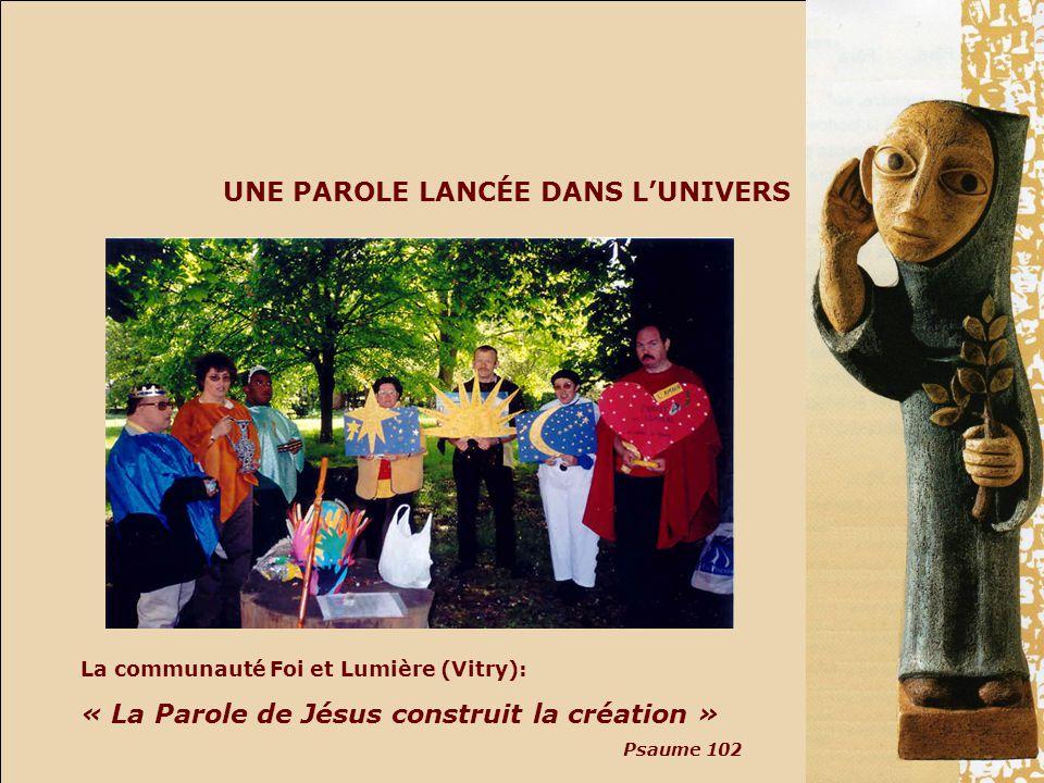UNE PAROLE LANCÉE DANS LUNIVERS La communauté Foi et Lumière (Vitry): « La Parole de Jésus construit la création » Psaume 102