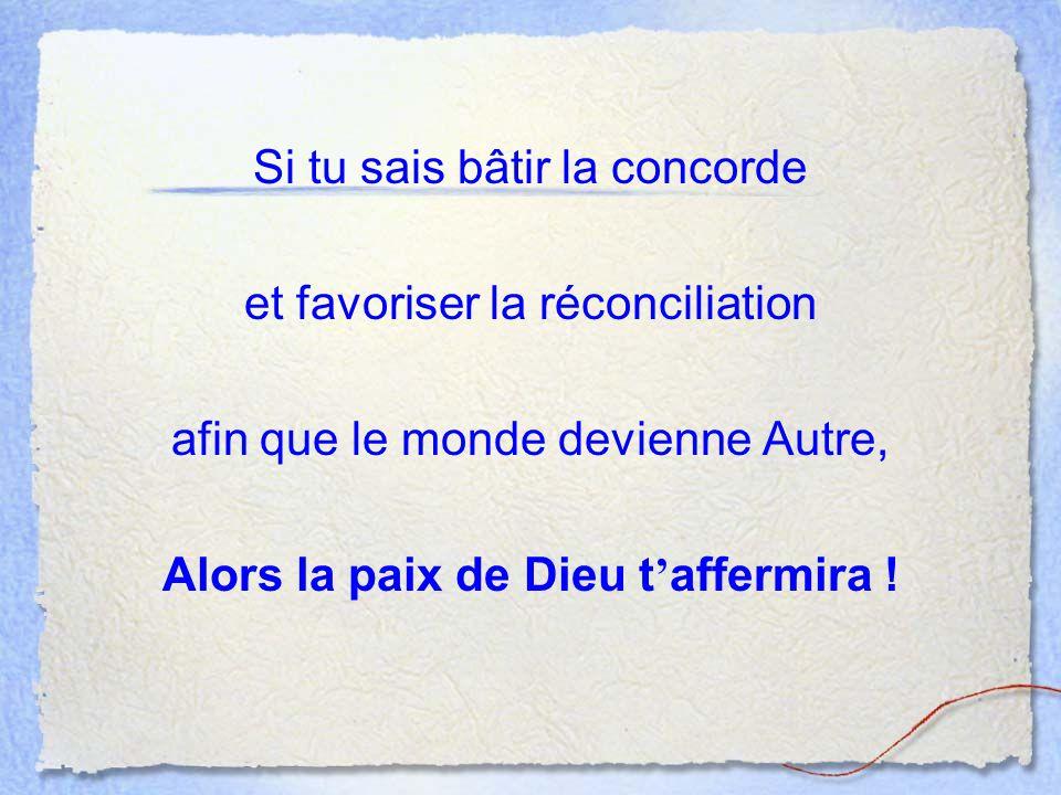 Si tu sais bâtir la concorde et favoriser la réconciliation afin que le monde devienne Autre, Alors la paix de Dieu t affermira !