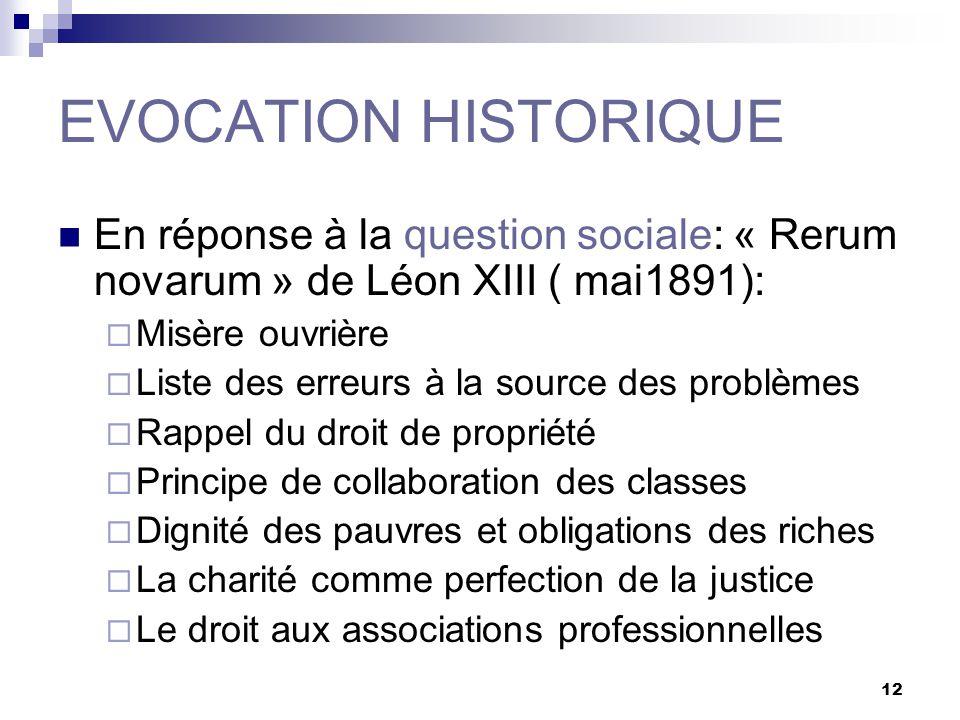 12 EVOCATION HISTORIQUE En réponse à la question sociale: « Rerum novarum » de Léon XIII ( mai1891): Misère ouvrière Liste des erreurs à la source des