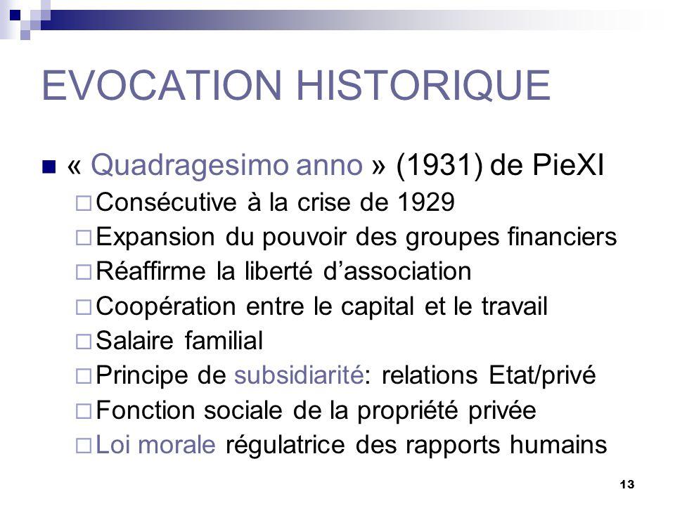 13 EVOCATION HISTORIQUE « Quadragesimo anno » (1931) de PieXI Consécutive à la crise de 1929 Expansion du pouvoir des groupes financiers Réaffirme la