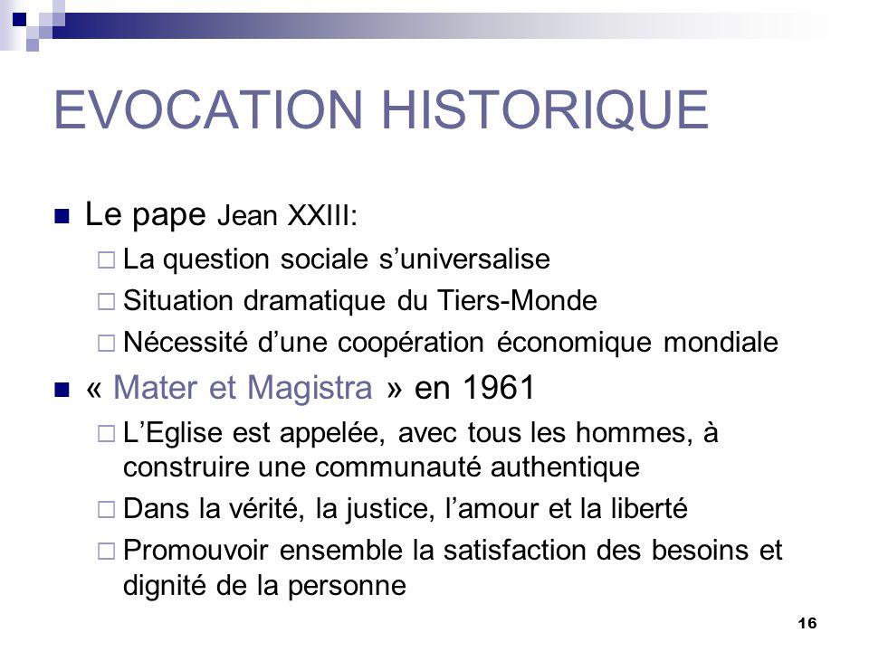 16 EVOCATION HISTORIQUE Le pape Jean XXIII: La question sociale suniversalise Situation dramatique du Tiers-Monde Nécessité dune coopération économiqu