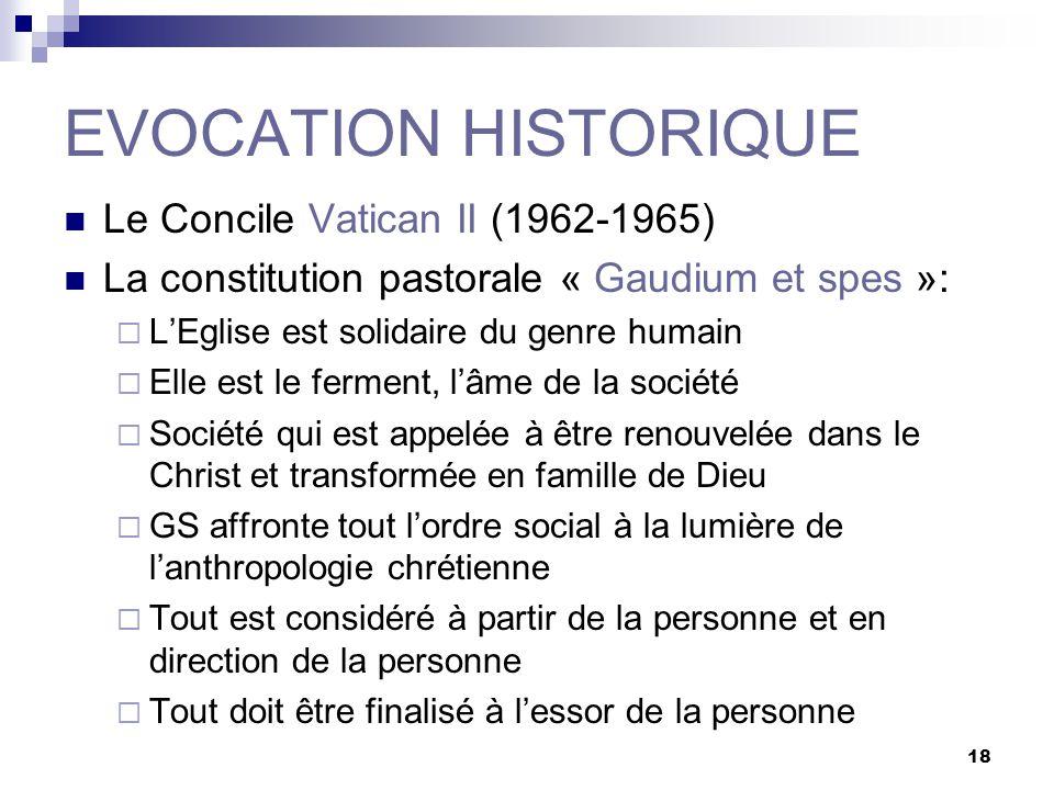 18 EVOCATION HISTORIQUE Le Concile Vatican II (1962-1965) La constitution pastorale « Gaudium et spes »: LEglise est solidaire du genre humain Elle es