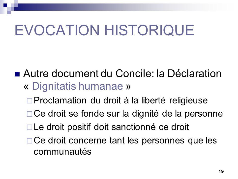 19 EVOCATION HISTORIQUE Autre document du Concile: la Déclaration « Dignitatis humanae » Proclamation du droit à la liberté religieuse Ce droit se fonde sur la dignité de la personne Le droit positif doit sanctionné ce droit Ce droit concerne tant les personnes que les communautés