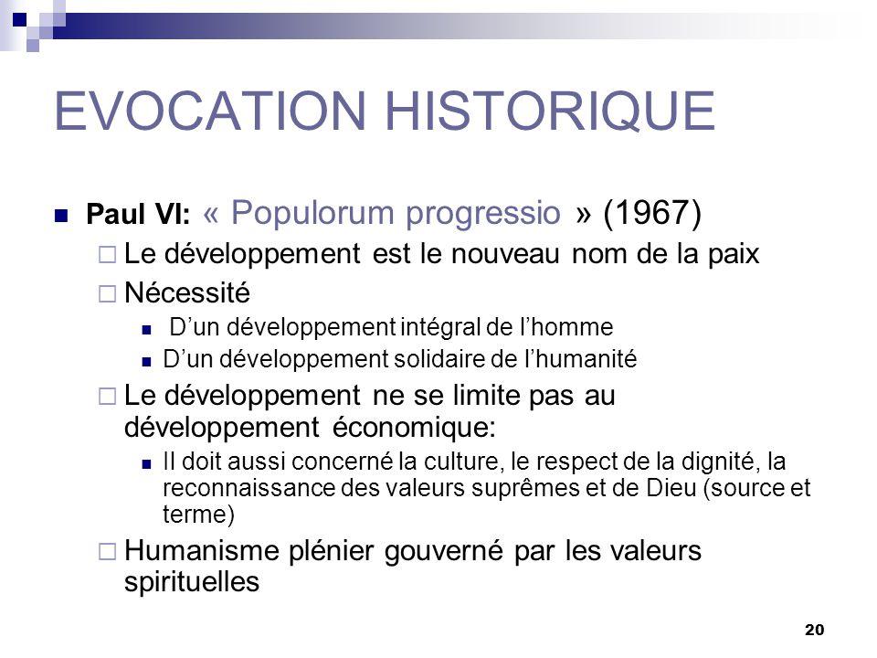 20 EVOCATION HISTORIQUE Paul VI: « Populorum progressio » (1967) Le développement est le nouveau nom de la paix Nécessité Dun développement intégral d