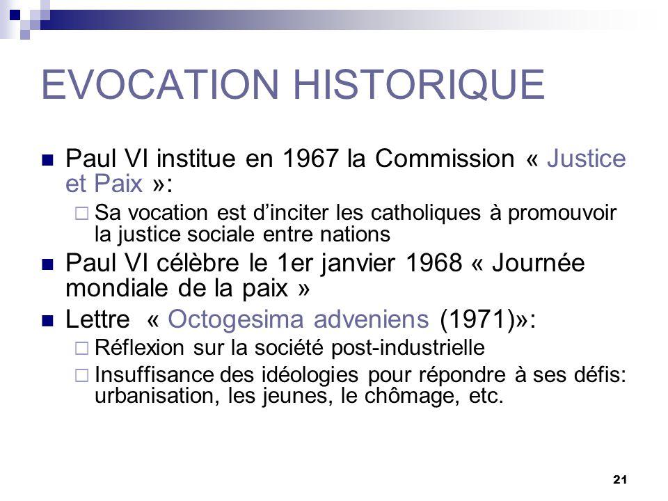 21 EVOCATION HISTORIQUE Paul VI institue en 1967 la Commission « Justice et Paix »: Sa vocation est dinciter les catholiques à promouvoir la justice s